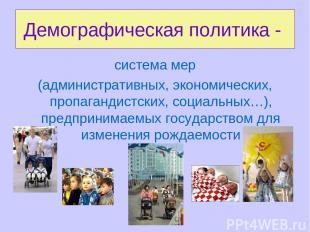 Демографическая политика - система мер (административных, экономических, пропага