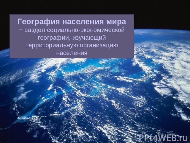 География населения мира − раздел социально-экономической географии, изучающий территориальную организацию населения
