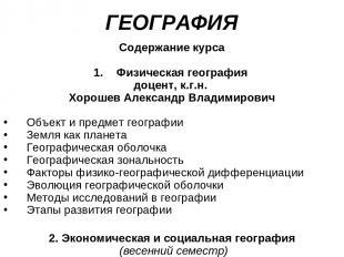 ГЕОГРАФИЯ Содержание курса Физическая география доцент, к.г.н. Хорошев Александр