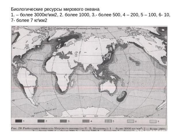 Биологические ресурсы мирового океана 1. – более 3000кг\км2, 2. более 1000, 3.- более 500, 4 – 200, 5 – 100, 6- 10, 7- более 7 кг\км2