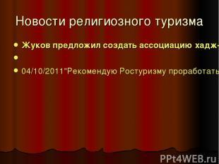 Новости религиозного туризма Жуков предложил создать ассоциацию хадж-туроператор