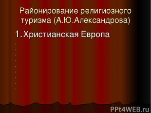 Районирование религиозного туризма (А.Ю.Александрова) 1. Христианская Европа , ,