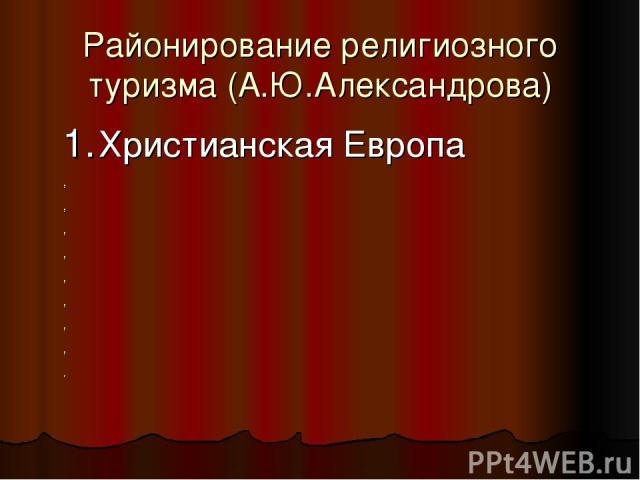 Районирование религиозного туризма (А.Ю.Александрова) 1. Христианская Европа , , , , , , , , .