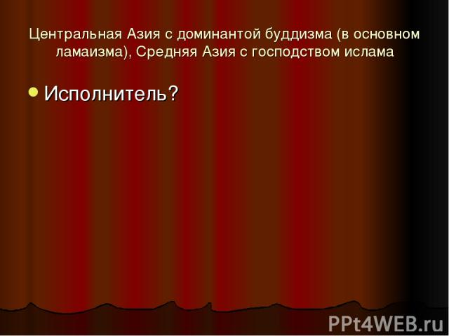 Центральная Азия с доминантой буддизма (в основном ламаизма), Средняя Азия с господством ислама Исполнитель?
