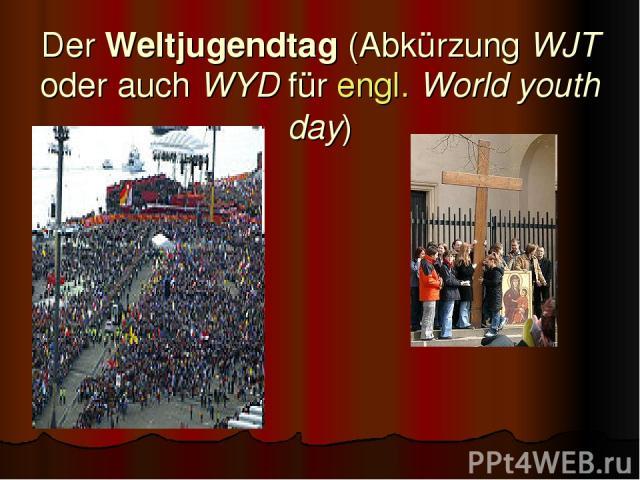 Der Weltjugendtag (Abkürzung WJT oder auch WYD für engl. World youth day)