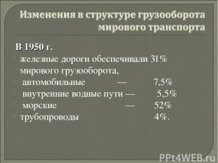 В 1950 г. железные дороги обеспечивали 31% мирового грузооборота, автомобильные