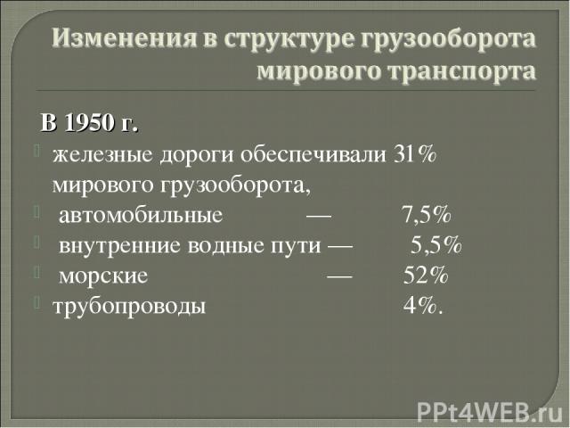 В 1950 г. железные дороги обеспечивали 31% мирового грузооборота, автомобильные — 7,5% внутренние водные пути — 5,5% морские — 52% трубопроводы 4%. автор: Карезина Нина Валентиновна