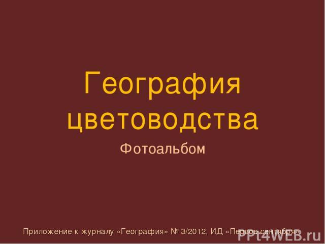 География цветоводства Фотоальбом Приложение к журналу «География» № 3/2012, ИД «Первое сентября»
