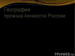 География промышленности России Динамика размещения промышленности в России с 17