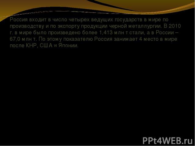 Россия входит в число четырех ведущих государств в мире по производству и по экспорту продукции черной металлургии. В 2010 г. в мире было произведено более 1,413 млн т стали, а в России – 67,0 млн т. По этому показателю Россия занимает 4 место в мир…