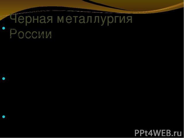 Черная металлургия России Более 60% всех разведанных запасов железных руд сосредоточено в Центрально-Черноземном районе – в КМА. Добычу железных руд ведут 19 горнодобывающих предприятий. Для черной металлургии страны характерна концентрация производ…