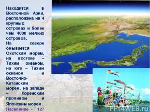 Находится в Восточной Азии, расположена на 4 крупных островах и более чем 4000 м
