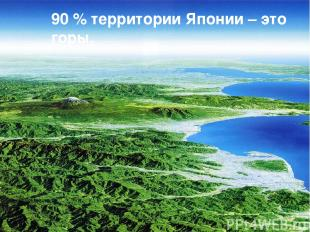 90 % территории Японии – это горы.