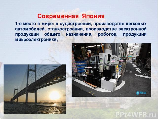 1-е место в мире: в судостроении, производстве легковых автомобилей, станкостроении, производстве электронной продукции общего назначения, роботов, продукции микроэлектроники; Современная Япония