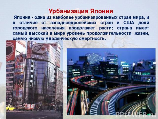 Урбанизация Японии Япония - одна из наиболее урбанизированных стран мира, и в отличие от западноевропейских стран и США доля городского населения продолжает расти; страна имеет самый высокий в мире уровень продолжительности жизни, самую низкую младе…