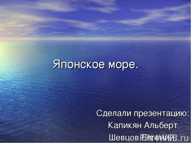 Японское море. Сделали презентацию: Капикян Альберт Шевцов Евгений.