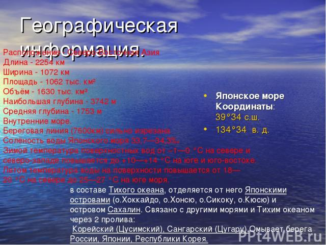 Географическая информация. Японское море Координаты: 39°34′с.ш. 134°34′ в.д. Расположение - Северо-Восточная Азия Длина - 2254 км Ширина - 1072 км Площадь - 1062 тыс. км² Объём - 1630 тыс. км³ Наибольшая глубина - 3742 м Средняя глубина - 1753 м В…