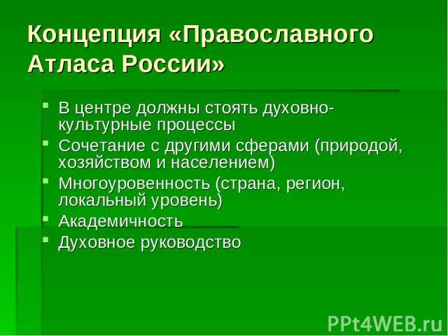 Концепция «Православного Атласа России» В центре должны стоять духовно-культурные процессы Сочетание с другими сферами (природой, хозяйством и населением) Многоуровенность (страна, регион, локальный уровень) Академичность Духовное руководство