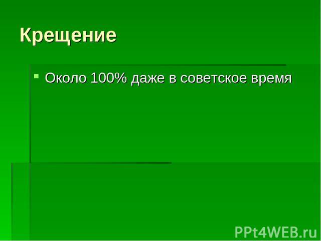Крещение Около 100% даже в советское время