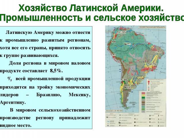 Латинскую Америку можно отнести к промышленно развитым регионам, хотя все его страны, принято относить к группе развивающихся. Доля региона в мировом валовом продукте составляет 8,5%. 4/5 всей промышленной продукции приходится на тройку экономически…