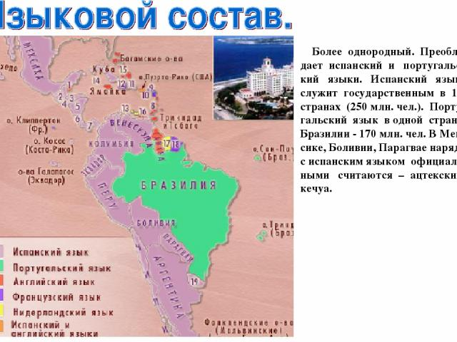 Более однородный. Преобла-дает испанский и португальс-кий языки. Испанский язык служит государственным в 18 странах (250 млн. чел.). Порту-гальский язык в одной стране Бразилии - 170 млн. чел. В Мек-сике, Боливии, Парагвае наряду с испанским языком …