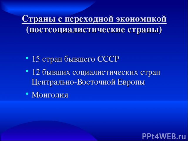 Страны с переходной экономикой (постсоциалистические страны) 15 стран бывшего СССР 12 бывших социалистических стран Центрально-Восточной Европы Монголия