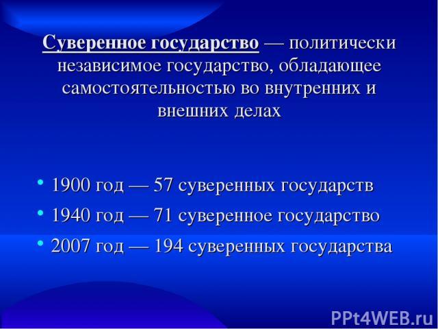 Суверенное государство — политически независимое государство, обладающее самостоятельностью во внутренних и внешних делах 1900 год — 57 суверенных государств 1940 год — 71 суверенное государство 2007 год — 194 суверенных государства