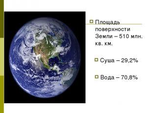 Площадь поверхности Земли – 510 млн. кв. км. Суша – 29,2% Вода – 70,8%