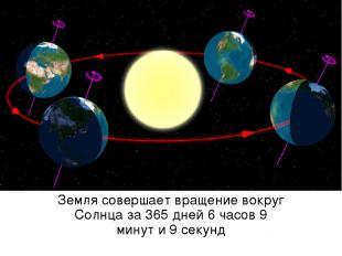 Земля совершает вращение вокруг Солнца за 365 дней 6 часов 9 минут и 9 секунд