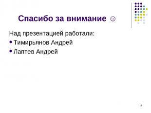 Спасибо за внимание ☺ Над презентацией работали: Тимирьянов Андрей Лаптев Андрей