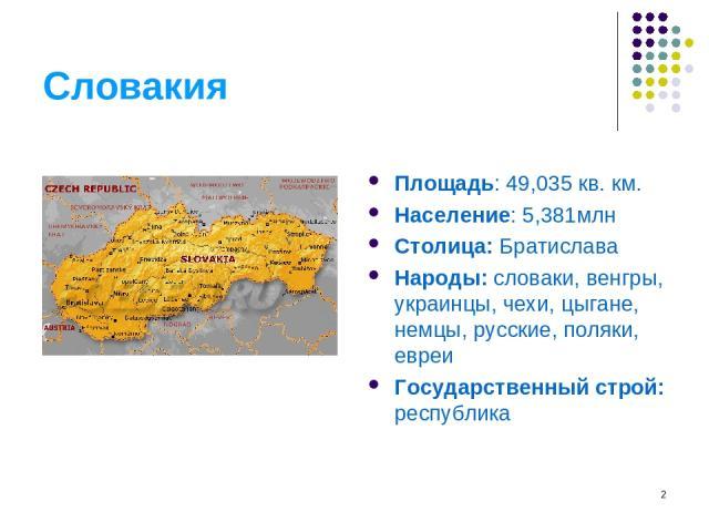 * Словакия Площадь: 49,035 кв. км. Население: 5,381млн Столица: Братислава Народы: словаки, венгры, украинцы, чехи, цыгане, немцы, русские, поляки, евреи Государственный строй: республика