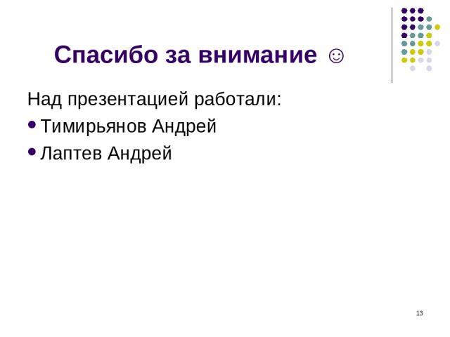 Спасибо за внимание ☺ Над презентацией работали: Тимирьянов Андрей Лаптев Андрей *