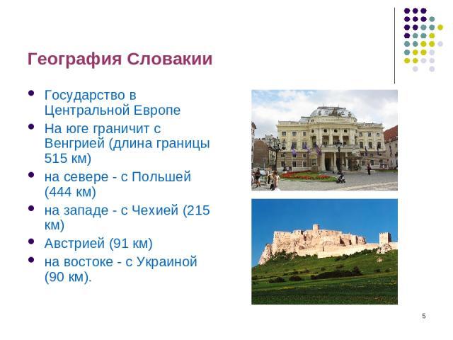 * География Словакии Государство в Центральной Европе На юге граничит с Венгрией (длина границы 515 км) на севере - с Польшей (444 км) на западе - с Чехией (215 км) Австрией (91 км) на востоке - с Украиной (90 км).