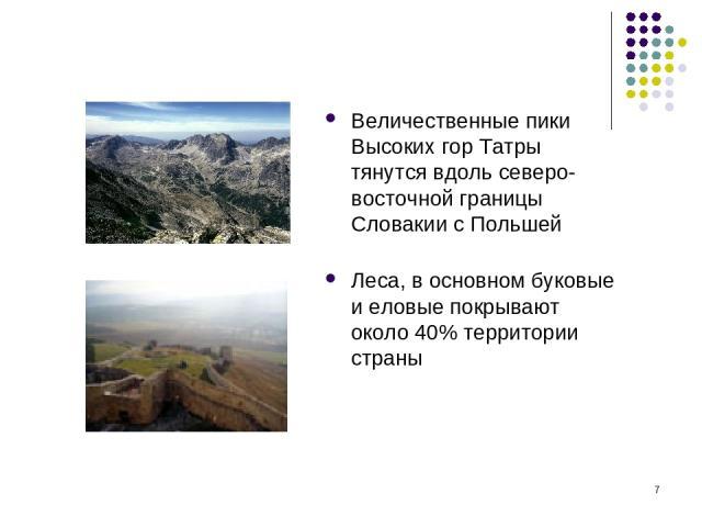 * Величественные пики Высоких гор Татры тянутся вдоль северо-восточной границы Словакии с Польшей Леса, в основном буковые и еловые покрывают около 40% территории страны