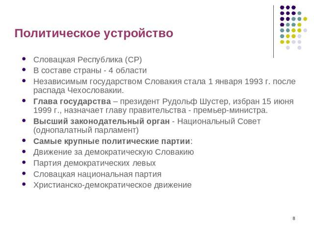 * Политическое устройство Словацкая Республика (СР) В составе страны - 4 области Независимым государством Словакия стала 1 января 1993 г. после распада Чехословакии. Глава государства – президент Рудольф Шустер, избран 15 июня 1999 г., назначает гла…