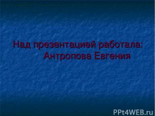 Над презентацией работала: Антропова Евгения