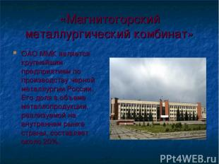 «Магнитогорский металлургический комбинат» ОАО ММК является крупнейшим предприят