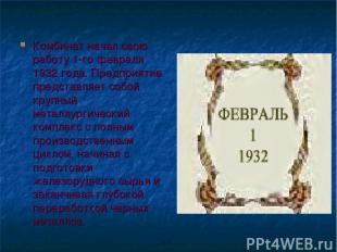 Комбинат начал свою работу 1-го февраля 1932 года. Предприятие представляет собо