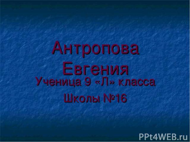 Антропова Евгения Ученица 9 «Л» класса Школы №16