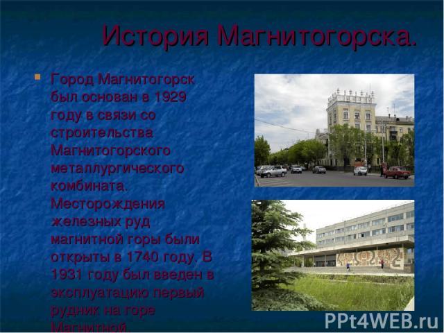 История Магнитогорска. Город Магнитогорск был основан в 1929 году в связи со строительства Магнитогорского металлургического комбината. Месторождения железных руд магнитной горы были открыты в 1740 году. В 1931 году был введен в эксплуатацию первый …