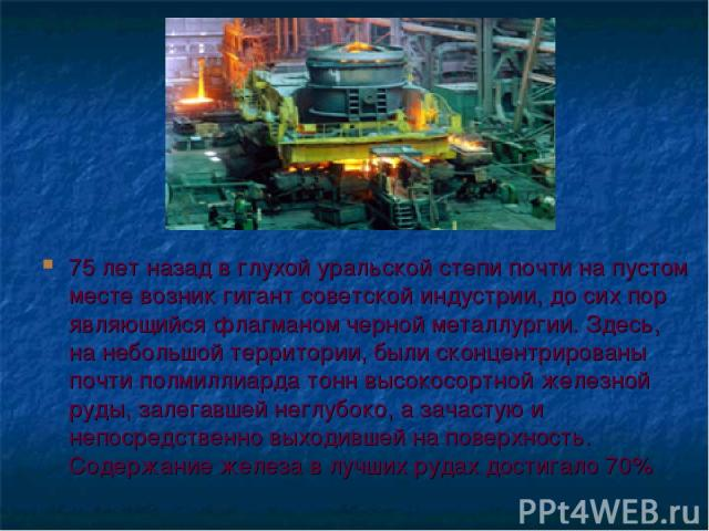 75 лет назад в глухой уральской степи почти на пустом месте возник гигант советской индустрии, до сих пор являющийся флагманом черной металлургии. Здесь, на небольшой территории, были сконцентрированы почти полмиллиарда тонн высокосортной железной р…