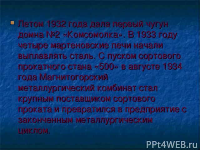 Летом 1932 года дала первый чугун домна №2 «Комсомолка». В 1933 году четыре мартеновские печи начали выплавлять сталь. С пуском сортового прокатного стана «500» в августе 1934 года Магнитогорский металлургический комбинат стал крупным поставщиком со…