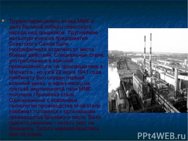 Трудно переоценить вклад ММК в дело Великой победы советского народа над фашизмом. Крупнейшее металлургическое предприятие Советского Союза было географически отдалено от места боевых действий. Специальные стали, употребляемые в военной промышленнос…