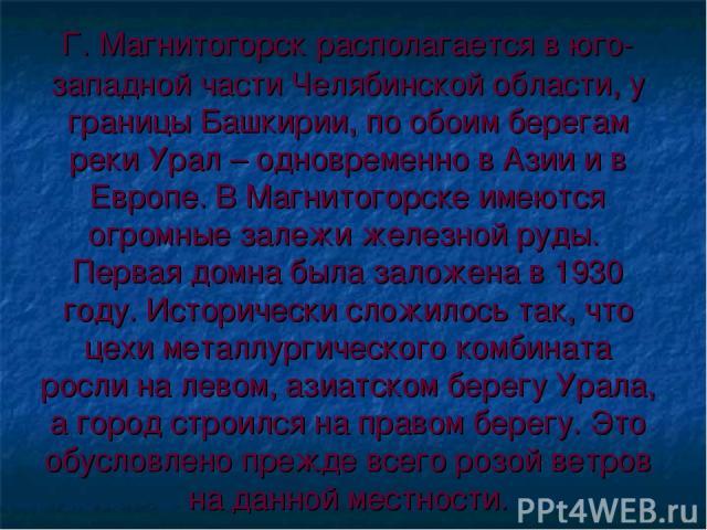 Г. Магнитогорск располагается в юго-западной части Челябинской области, у границы Башкирии, по обоим берегам реки Урал – одновременно в Азии и в Европе. В Магнитогорске имеются огромные залежи железной руды. Первая домна была заложена в 1930 году. И…