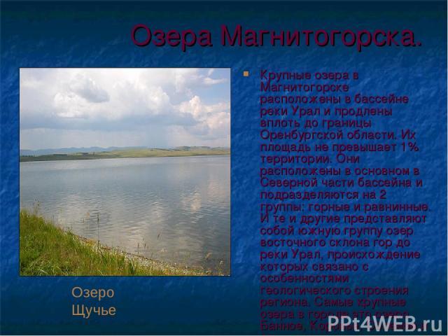 Озера Магнитогорска. Крупные озера в Магнитогорске расположены в бассейне реки Урал и продлены вплоть до границы Оренбургской области. Их площадь не превышает 1% территории. Они расположены в основном в Северной части бассейна и подразделяются на 2 …