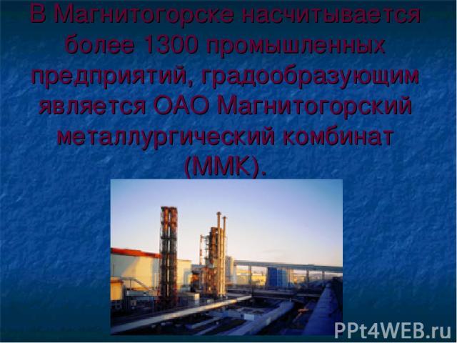 В Магнитогорске насчитывается более 1300 промышленных предприятий, градообразующим является ОАО Магнитогорский металлургический комбинат (ММК).
