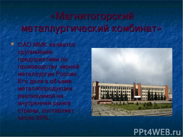 «Магнитогорский металлургический комбинат» ОАО ММК является крупнейшим предприятием по производству черной металлургии России. Его доля в объеме металлопродукции, реализуемой на внутреннем рынке страны, составляет около 20%.