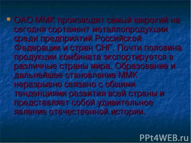 ОАО ММК производит самый широкий на сегодня сортамент металлопродукции среди предприятий Российской Федерации и стран СНГ. Почти половина продукции комбината экспортируется в различные страны мира. Образование и дальнейшее становление ММК неразрывно…