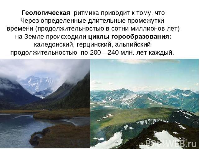 Геологическая ритмика приводит к тому, что Через определенные длительные промежутки времени (продолжительностью в сотни миллионов лет) на Земле происходили циклы горообразования: каледонский, герцинский, альпийский продолжительностью по 200—240 млн.…