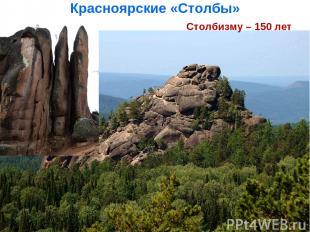 Красноярские «Столбы» столбизму – 150 лет Столбизму – 150 лет